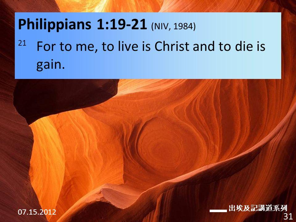 出埃及記講道系列 07.15.2012 31 Philippians 1:19-21 (NIV, 1984) 21 For to me, to live is Christ and to die is gain.