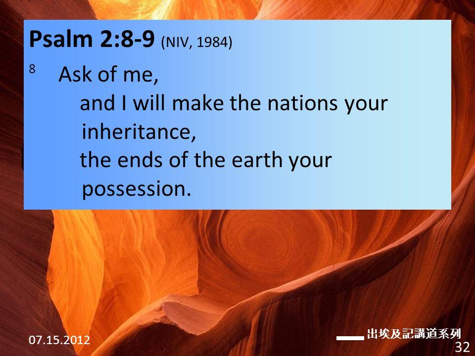 出埃及記講道系列 07.15.2012 32 Psalm 2:8-9 (NIV, 1984) 8 Ask of me, and I will make the nations your inheritance, the ends of the earth your possession.
