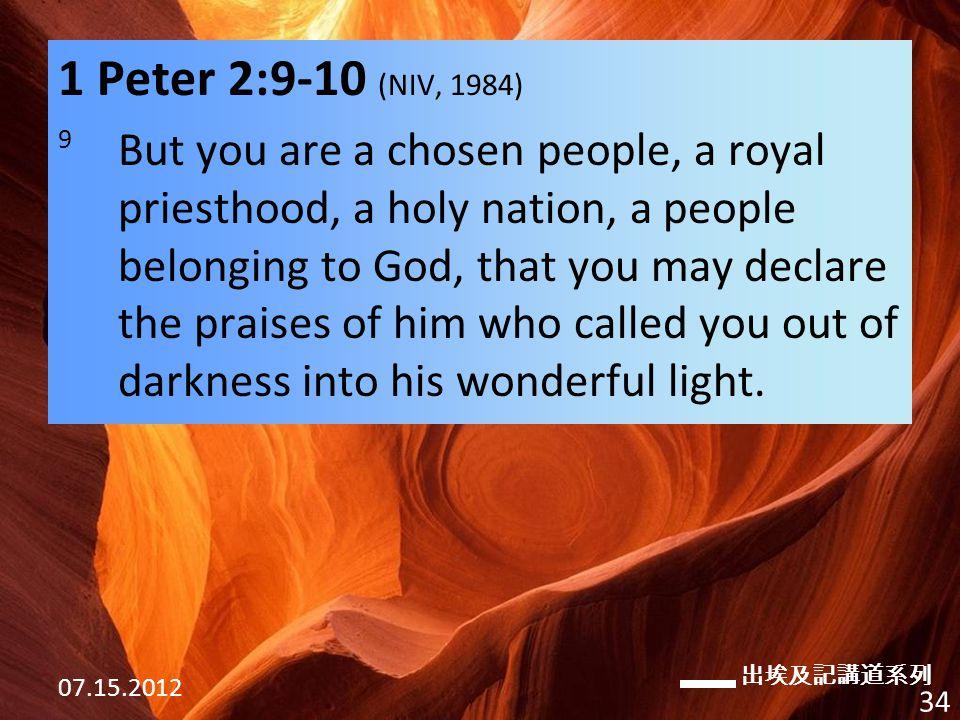 出埃及記講道系列 07.15.2012 34 1 Peter 2:9-10 (NIV, 1984) 9 But you are a chosen people, a royal priesthood, a holy nation, a people belonging to God, that you may declare the praises of him who called you out of darkness into his wonderful light.