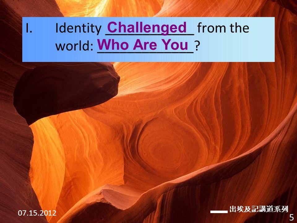 出埃及記講道系列 07.15.2012 5 I.Identity ____________ from the world: _____________ Challenged Who Are You