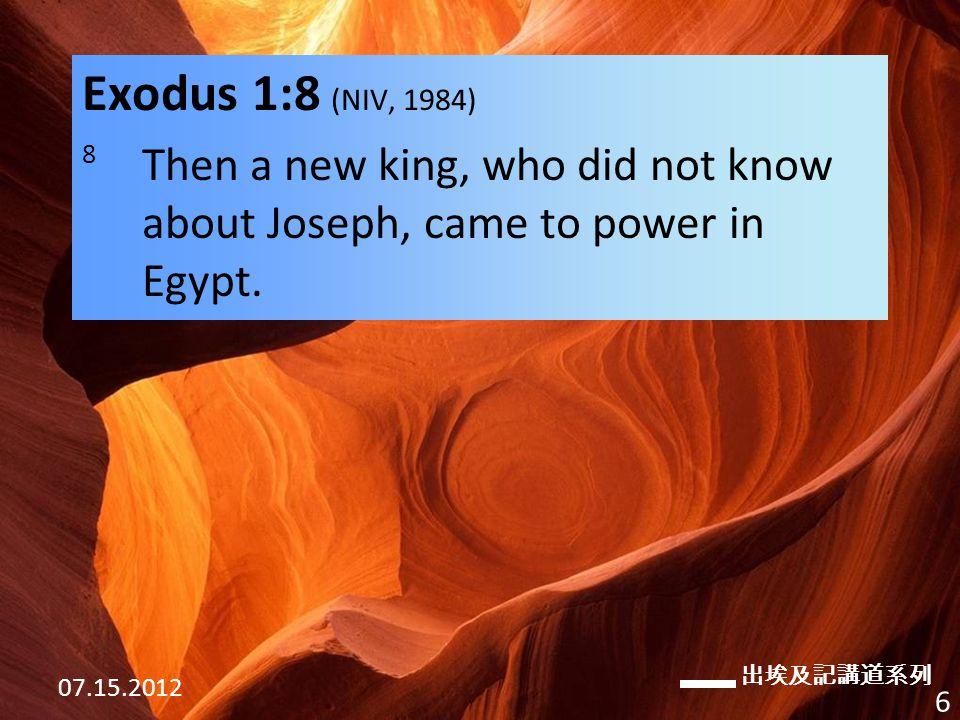 出埃及記講道系列 07.15.2012 6 Exodus 1:8 (NIV, 1984) 8 Then a new king, who did not know about Joseph, came to power in Egypt.