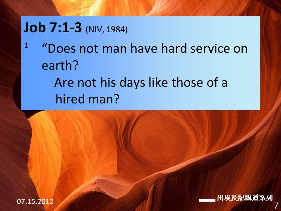 出埃及記講道系列 07.15.2012 7 Job 7:1-3 (NIV, 1984) 1 Does not man have hard service on earth.