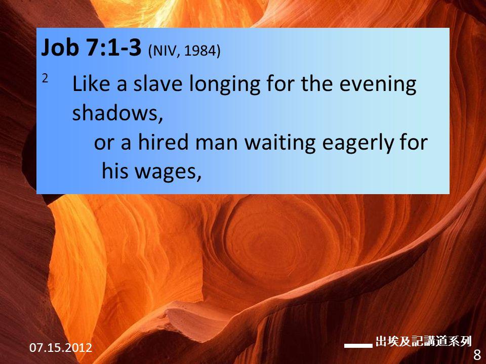 出埃及記講道系列 07.15.2012 8 Job 7:1-3 (NIV, 1984) 2 Like a slave longing for the evening shadows, or a hired man waiting eagerly for his wages,