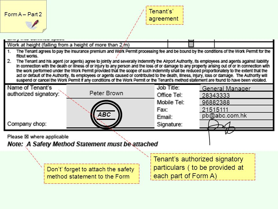 Tenant's' agreement Peter Brown General Manager 28343333 96882388 21515111 pb@abc.com.hk ABC Tenant's authorized signatory particulars ( to be provided at each part of Form A) Don't' forget to attach the safety method statement to the Form Form A – Part 2