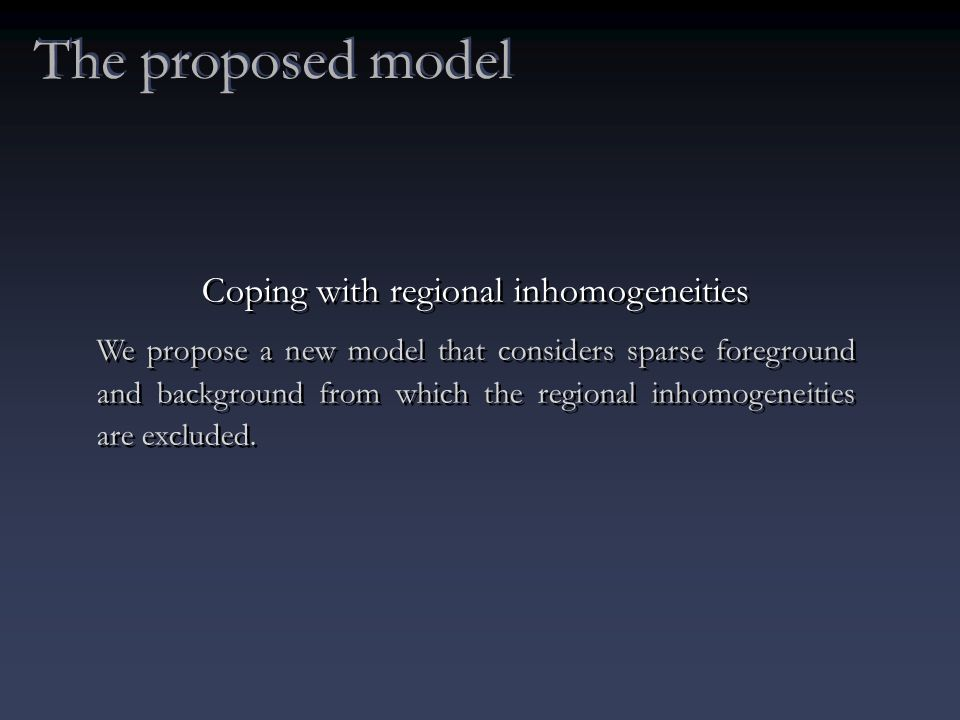 The proposed model Coping with regional inhomogeneities We propose a new model that considers sparse foreground and background from which the regional inhomogeneities are excluded.