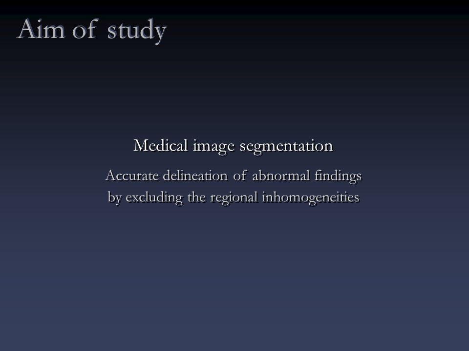 Aim of study Medical image segmentation Accurate delineation of abnormal findings by excluding the regional inhomogeneities Medical image segmentation Accurate delineation of abnormal findings by excluding the regional inhomogeneities
