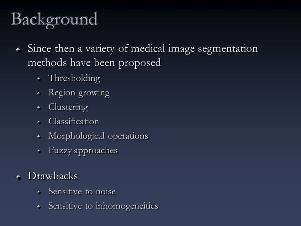 Since then a variety of medical image segmentation methods have been proposed Thresholding Region growing Clustering Classification Morphological operations Fuzzy approaches Drawbacks Sensitive to noise Sensitive to inhomogeneities Since then a variety of medical image segmentation methods have been proposed Thresholding Region growing Clustering Classification Morphological operations Fuzzy approaches Drawbacks Sensitive to noise Sensitive to inhomogeneities Background