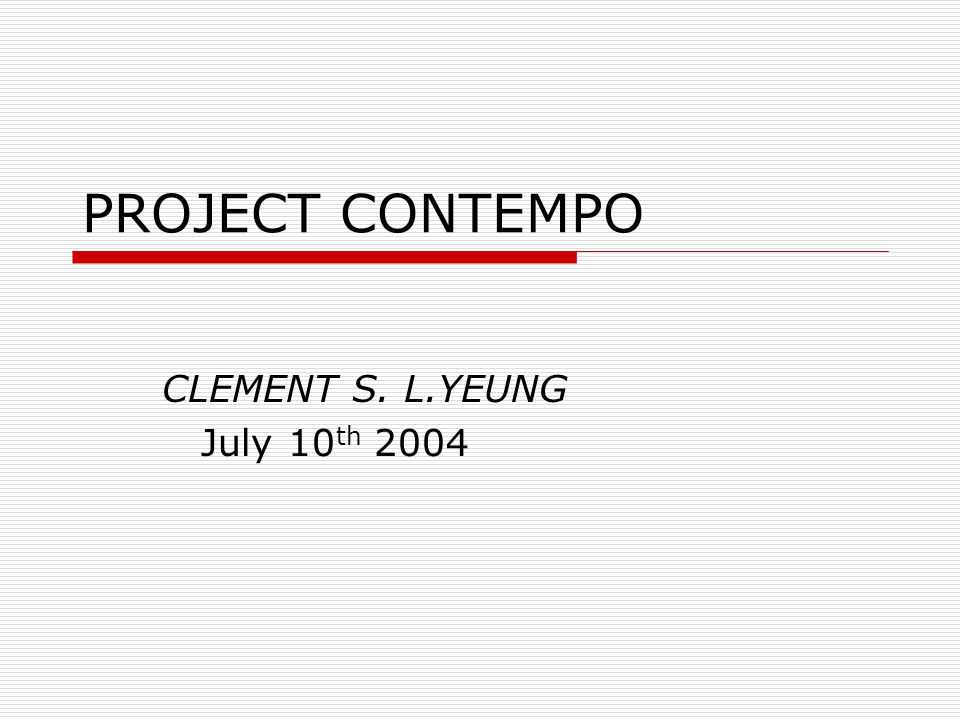 PROJECT CONTEMPO CLEMENT S. L.YEUNG July 10 th 2004