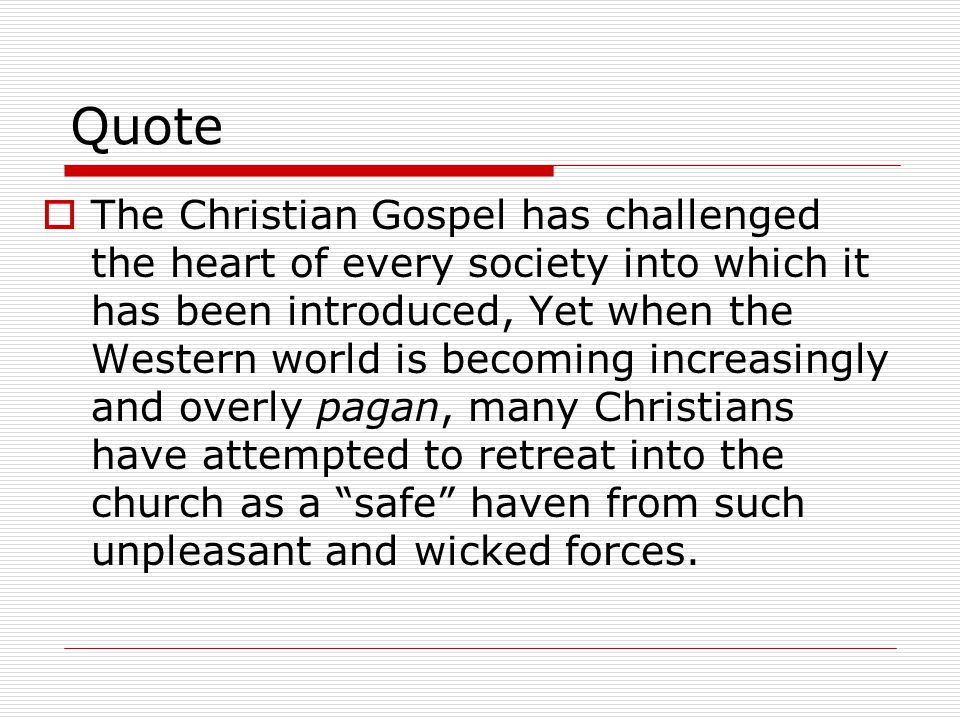 Quote  The Christian Gospel has challenged the heart of every society into which it has been introduced, Yet when the Western world is becoming increasingly and overly pagan, many Christians have attempted to retreat into the church as a safe haven from such unpleasant and wicked forces.