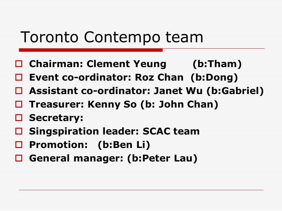 Toronto Contempo team  Chairman: Clement Yeung (b:Tham)  Event co-ordinator: Roz Chan (b:Dong)  Assistant co-ordinator: Janet Wu (b:Gabriel)  Treasurer: Kenny So (b: John Chan)  Secretary:  Singspiration leader: SCAC team  Promotion: (b:Ben Li)  General manager: (b:Peter Lau)