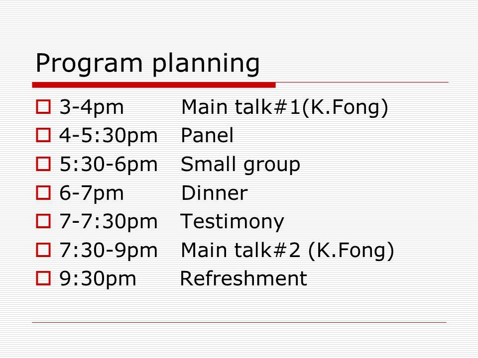 Program planning  3-4pm Main talk#1(K.Fong)  4-5:30pm Panel  5:30-6pm Small group  6-7pm Dinner  7-7:30pm Testimony  7:30-9pm Main talk#2 (K.Fong)  9:30pm Refreshment
