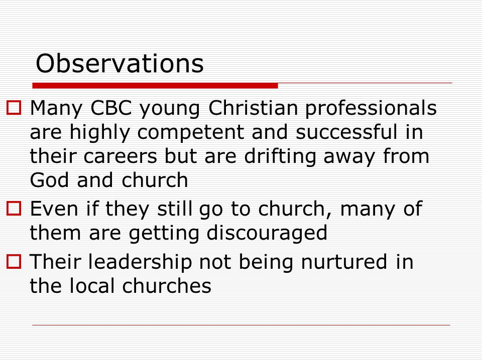 Observations  Many CBC young Christian professionals are highly competent and successful in their careers but are drifting away from God and church  Even if they still go to church, many of them are getting discouraged  Their leadership not being nurtured in the local churches