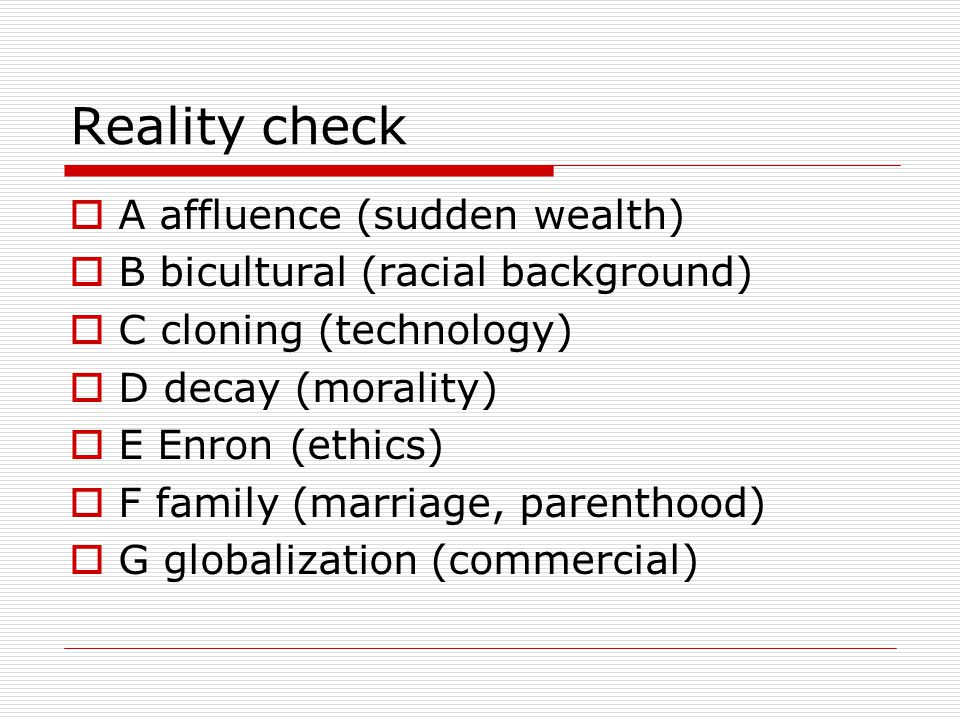 Reality check  A affluence (sudden wealth)  B bicultural (racial background)  C cloning (technology)  D decay (morality)  E Enron (ethics)  F family (marriage, parenthood)  G globalization (commercial)