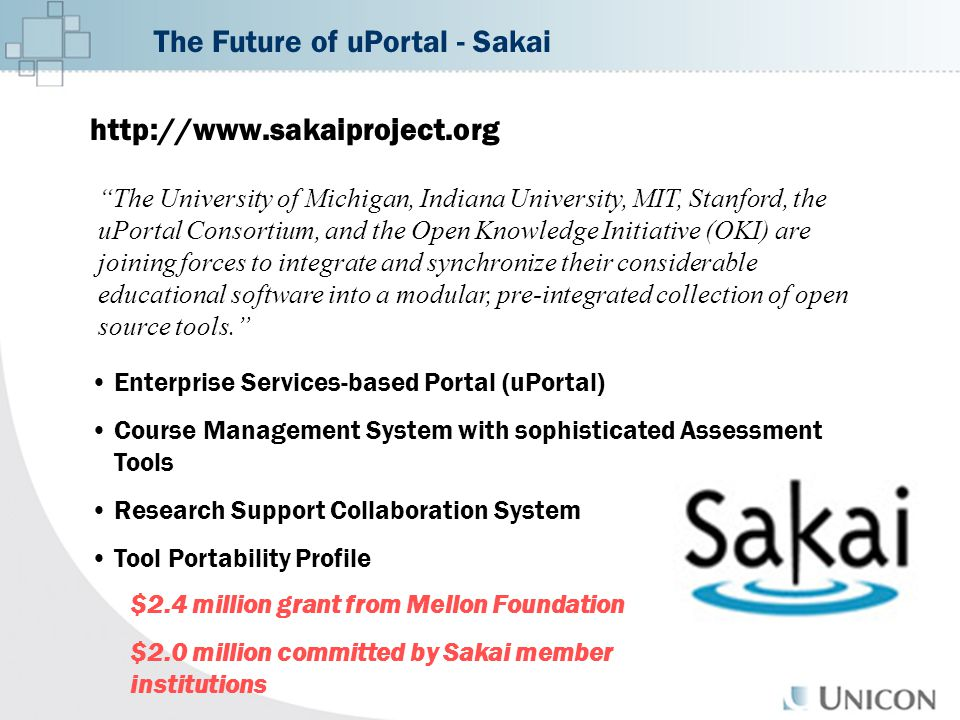 The Future of uPortal - Sakai http://www.sakaiproject.org The University of Michigan, Indiana University, MIT, Stanford, the uPortal Consortium, and the Open Knowledge Initiative (OKI) are joining forces to integrate and synchronize their considerable educational software into a modular, pre-integrated collection of open source tools. Enterprise Services-based Portal (uPortal) Course Management System with sophisticated Assessment Tools Research Support Collaboration System Tool Portability Profile $2.4 million grant from Mellon Foundation $2.0 million committed by Sakai member institutions