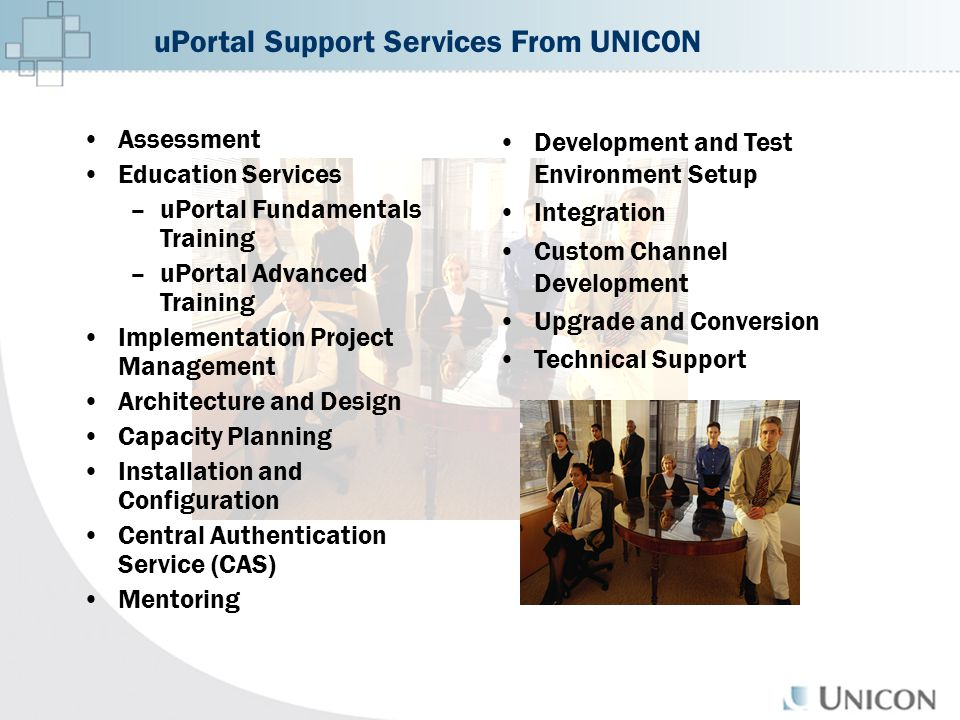 uPortal Support Services From UNICON Assessment Education Services –uPortal Fundamentals Training –uPortal Advanced Training Implementation Project Management Architecture and Design Capacity Planning Installation and Configuration Central Authentication Service (CAS) Mentoring Development and Test Environment Setup Integration Custom Channel Development Upgrade and Conversion Technical Support