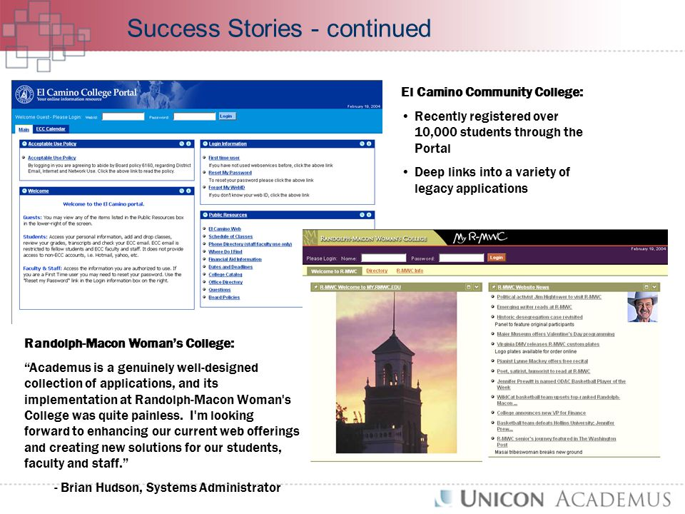 Success Stories - continued El Camino Community College: Recently registered over 10,000 students through the Portal Deep links into a variety of legacy applications Randolph-Macon Woman's College: Academus is a genuinely well-designed collection of applications, and its implementation at Randolph-Macon Woman s College was quite painless.
