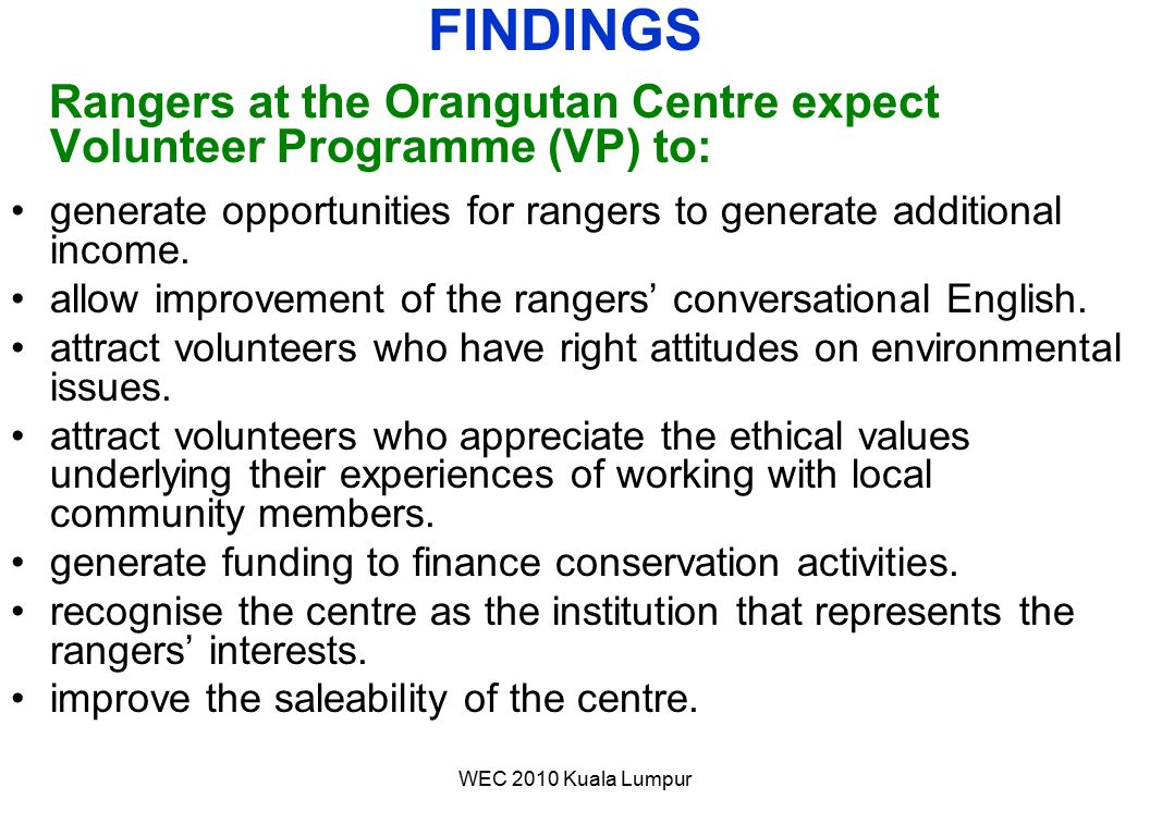 WEC 2010 Kuala Lumpur Rangers at the Orangutan Centre expect Volunteer Programme (VP) to: generate opportunities for rangers to generate additional in