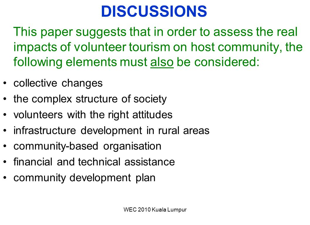 WEC 2010 Kuala Lumpur This paper suggests that in order to assess the real impacts of volunteer tourism on host community, the following elements must