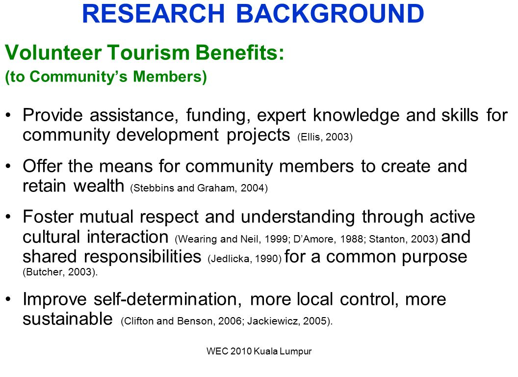 WEC 2010 Kuala Lumpur Volunteer Tourism Benefits: (to Community's Members) Provide assistance, funding, expert knowledge and skills for community deve