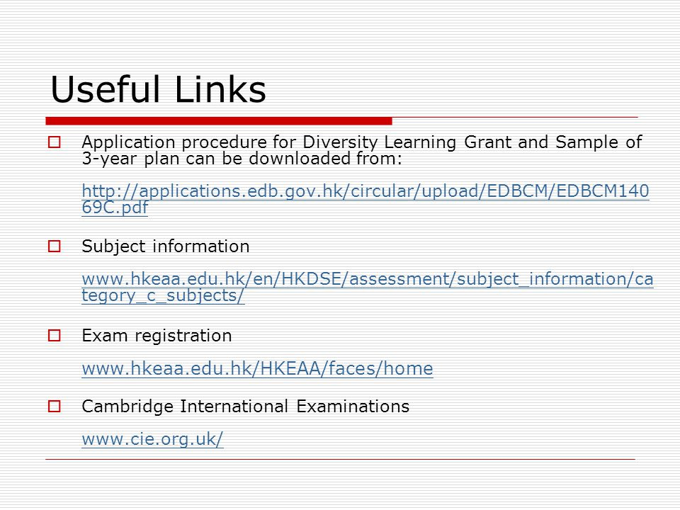 Useful Links  Application procedure for Diversity Learning Grant and Sample of 3-year plan can be downloaded from: http://applications.edb.gov.hk/circular/upload/EDBCM/EDBCM140 69C.pdf http://applications.edb.gov.hk/circular/upload/EDBCM/EDBCM140 69C.pdf  Subject information www.hkeaa.edu.hk/en/HKDSE/assessment/subject_information/ca tegory_c_subjects/ www.hkeaa.edu.hk/en/HKDSE/assessment/subject_information/ca tegory_c_subjects/  Exam registration www.hkeaa.edu.hk/HKEAA/faces/home www.hkeaa.edu.hk/HKEAA/faces/home  Cambridge International Examinations www.cie.org.uk/ www.cie.org.uk/