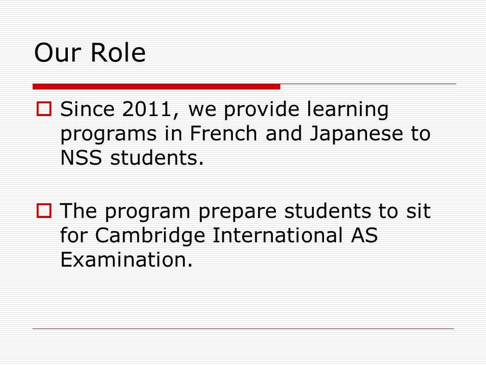 Our Role  Since 2011, we provide learning programs in French and Japanese to NSS students.