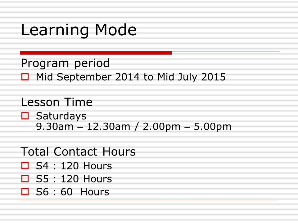 Learning Mode Program period  Mid September 2014 to Mid July 2015 Lesson Time  Saturdays 9.30am – 12.30am / 2.00pm – 5.00pm Total Contact Hours  S4 : 120 Hours  S5 : 120 Hours  S6 : 60 Hours