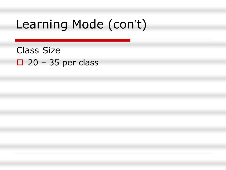 Learning Mode (con ' t) Class Size  20 – 35 per class