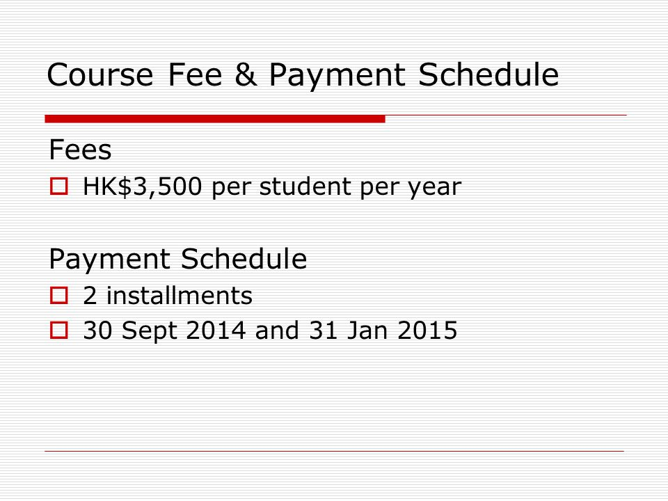 Course Fee & Payment Schedule Fees  HK$3,500 per student per year Payment Schedule  2 installments  30 Sept 2014 and 31 Jan 2015