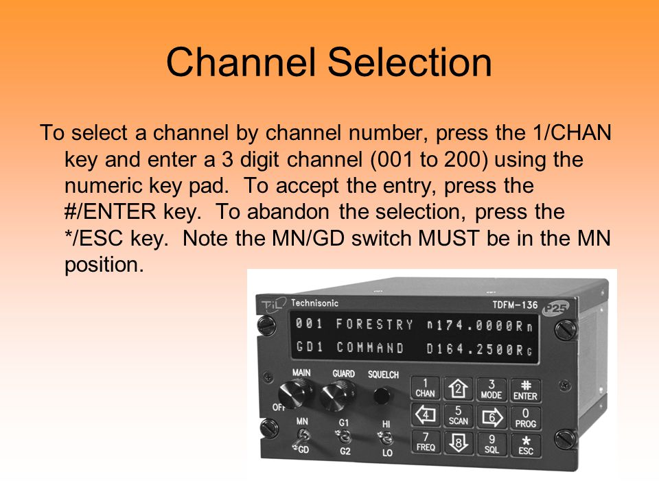 Channel Selection To select a channel by channel number, press the 1/CHAN key and enter a 3 digit channel (001 to 200) using the numeric key pad.