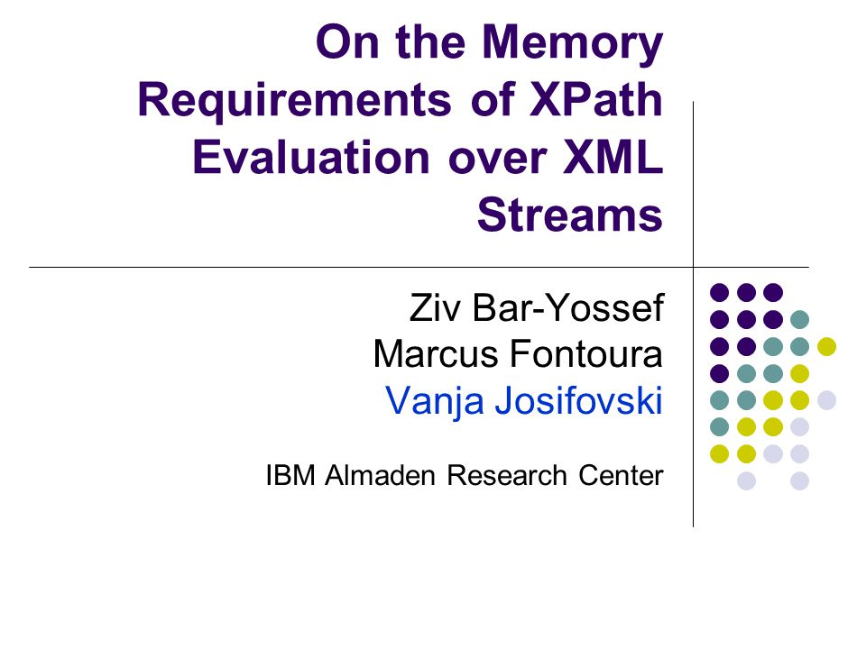 On the Memory Requirements of XPath Evaluation over XML Streams Ziv Bar-Yossef Marcus Fontoura Vanja Josifovski IBM Almaden Research Center