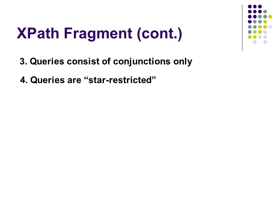 XPath Fragment (cont.) 3. Queries consist of conjunctions only 4. Queries are star-restricted