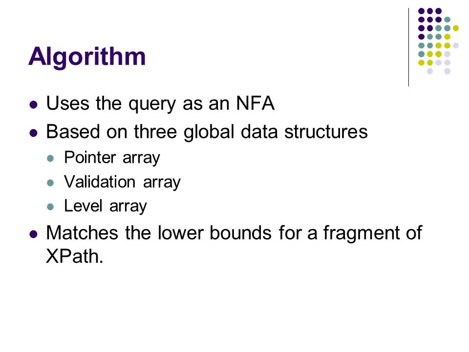 Algorithm Uses the query as an NFA Based on three global data structures Pointer array Validation array Level array Matches the lower bounds for a fragment of XPath.
