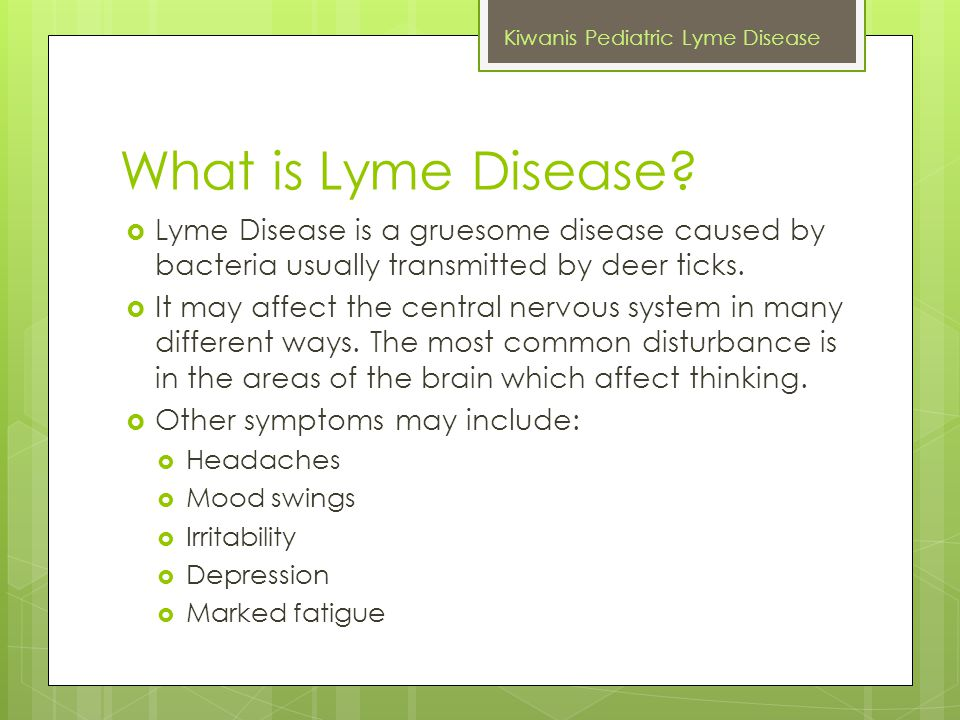 What is Lyme Disease?  Lyme Disease is a gruesome disease caused by bacteria usually transmitted by deer ticks.  It may affect the central nervous s