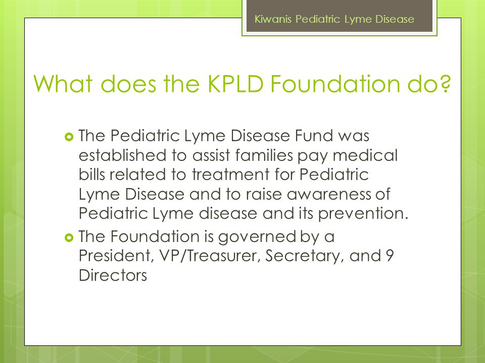 What does the KPLD Foundation do?  The Pediatric Lyme Disease Fund was established to assist families pay medical bills related to treatment for Pedi