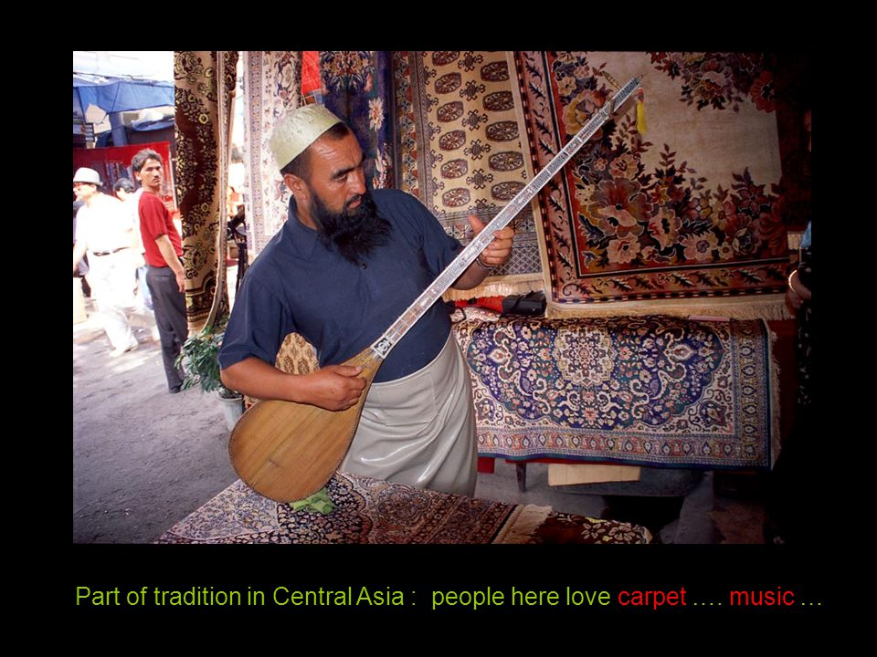 Part of tradition in Central Asia : people here love carpet …. music …