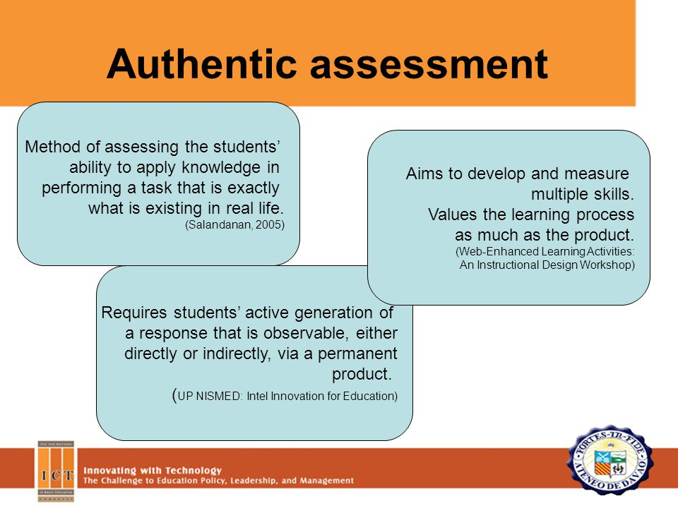 Authentic assessment Method of assessing the students' ability to apply knowledge in performing a task that is exactly what is existing in real life.