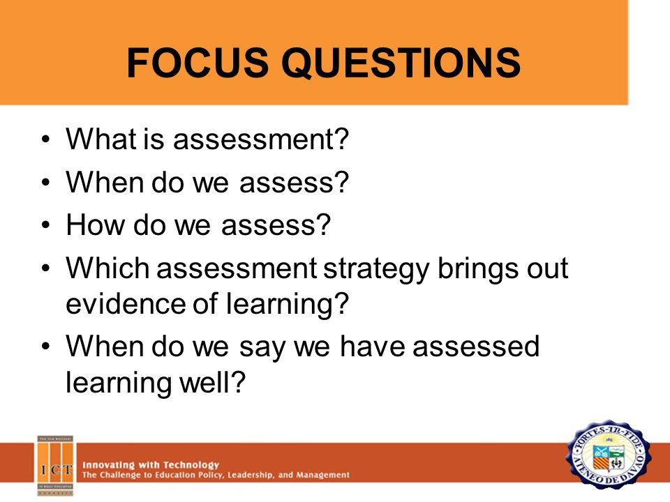FOCUS QUESTIONS What is assessment. When do we assess.
