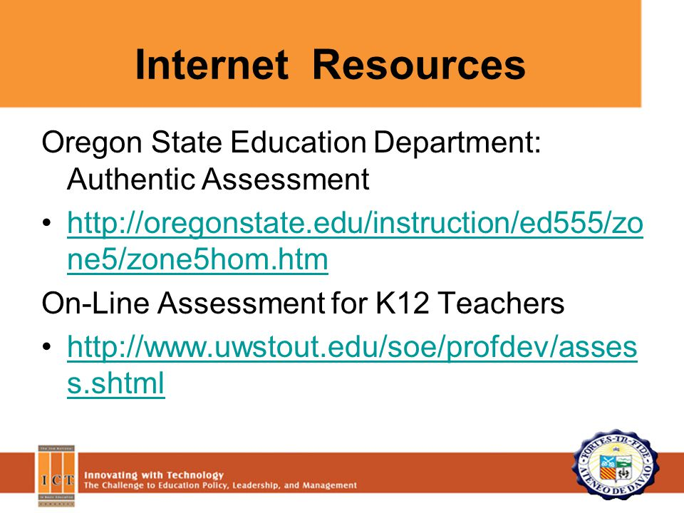 Oregon State Education Department: Authentic Assessment http://oregonstate.edu/instruction/ed555/zo ne5/zone5hom.htmhttp://oregonstate.edu/instruction/ed555/zo ne5/zone5hom.htm On-Line Assessment for K12 Teachers http://www.uwstout.edu/soe/profdev/asses s.shtmlhttp://www.uwstout.edu/soe/profdev/asses s.shtml Internet Resources