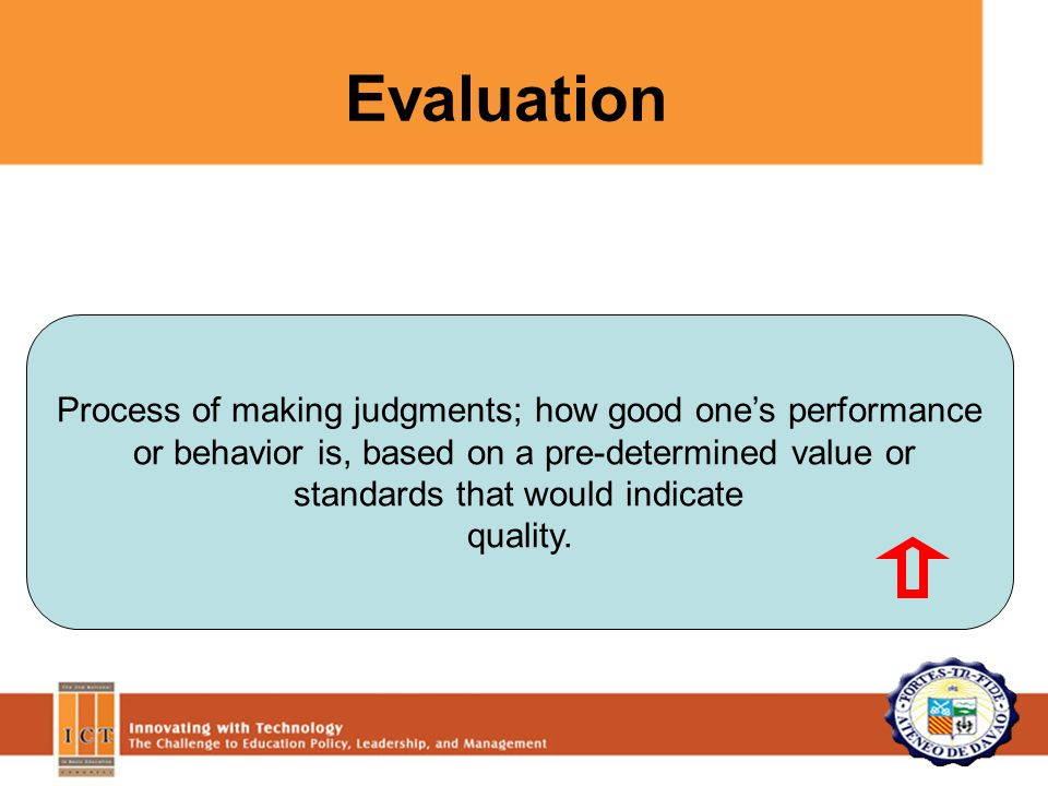 Process of making judgments; how good one's performance or behavior is, based on a pre-determined value or standards that would indicate quality.