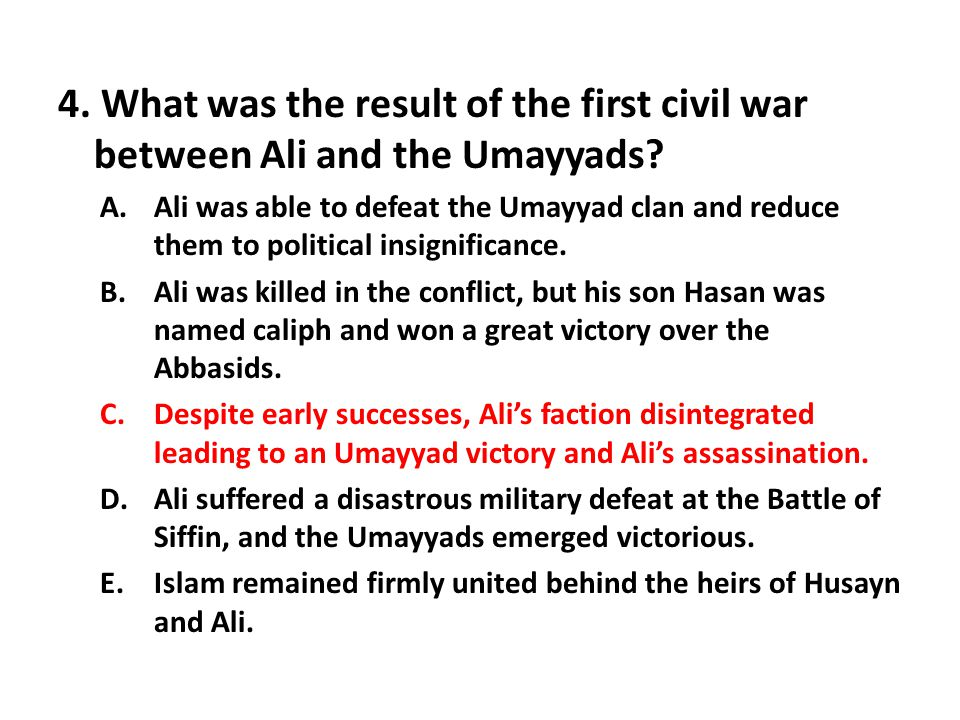 4. What was the result of the first civil war between Ali and the Umayyads? A.Ali was able to defeat the Umayyad clan and reduce them to political ins