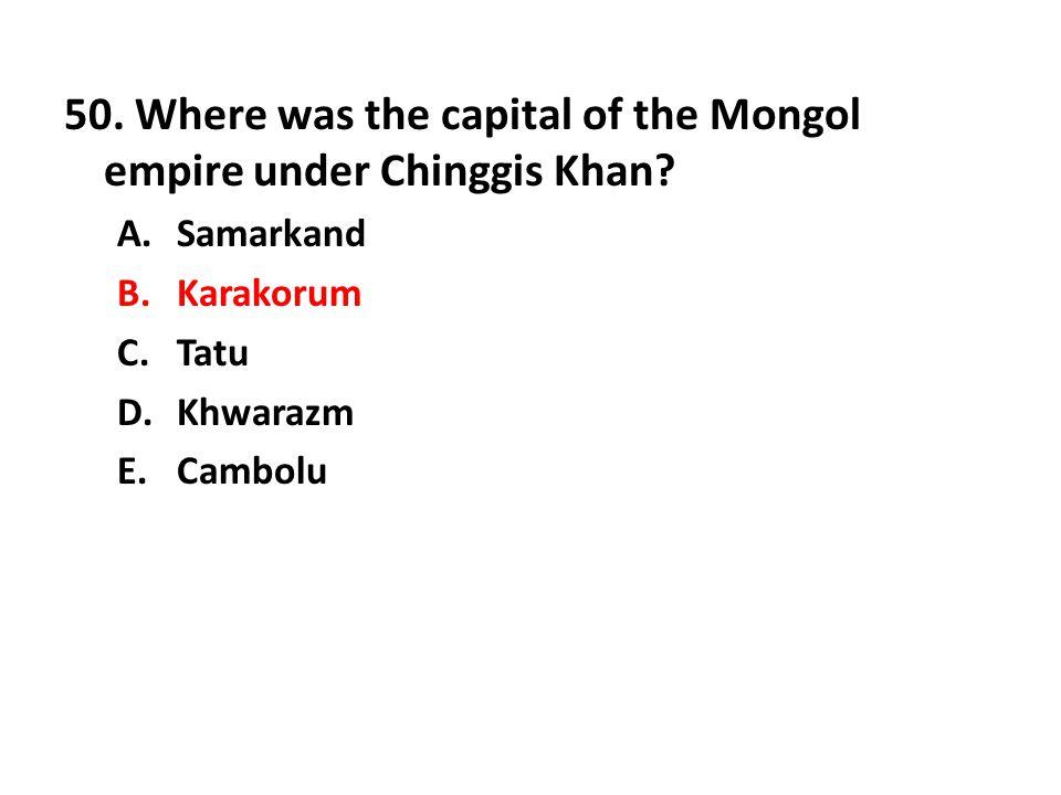 50. Where was the capital of the Mongol empire under Chinggis Khan? A.Samarkand B.Karakorum C.Tatu D.Khwarazm E.Cambolu