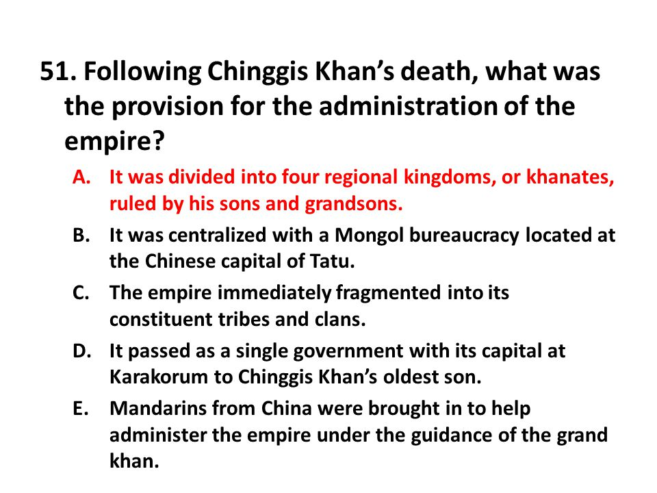 51. Following Chinggis Khan's death, what was the provision for the administration of the empire? A.It was divided into four regional kingdoms, or kha