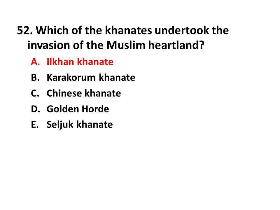 52. Which of the khanates undertook the invasion of the Muslim heartland? A.Ilkhan khanate B.Karakorum khanate C.Chinese khanate D.Golden Horde E.Selj