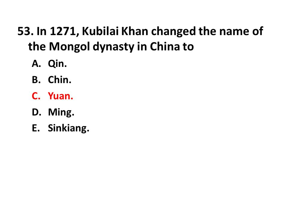 53. In 1271, Kubilai Khan changed the name of the Mongol dynasty in China to A.Qin. B.Chin. C.Yuan. D.Ming. E.Sinkiang.