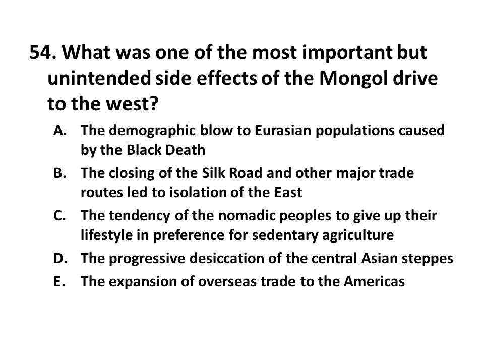 54. What was one of the most important but unintended side effects of the Mongol drive to the west? A.The demographic blow to Eurasian populations cau