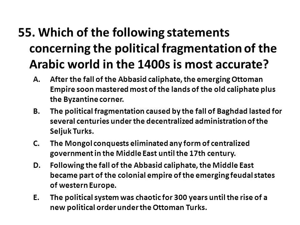 55. Which of the following statements concerning the political fragmentation of the Arabic world in the 1400s is most accurate? A.After the fall of th