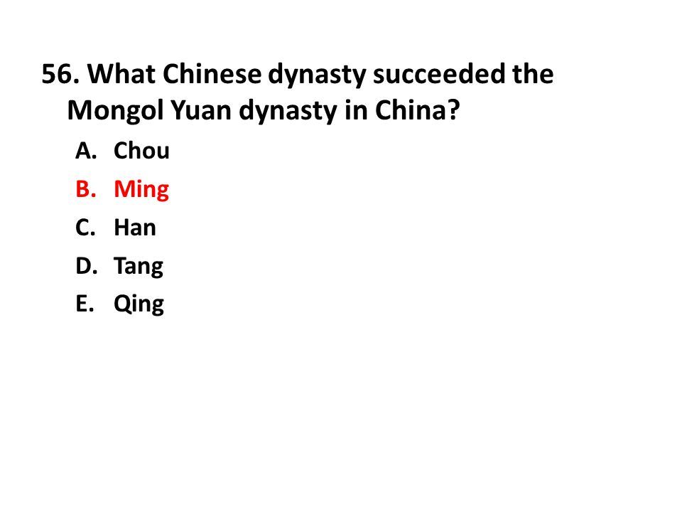 56. What Chinese dynasty succeeded the Mongol Yuan dynasty in China? A.Chou B.Ming C.Han D.Tang E.Qing