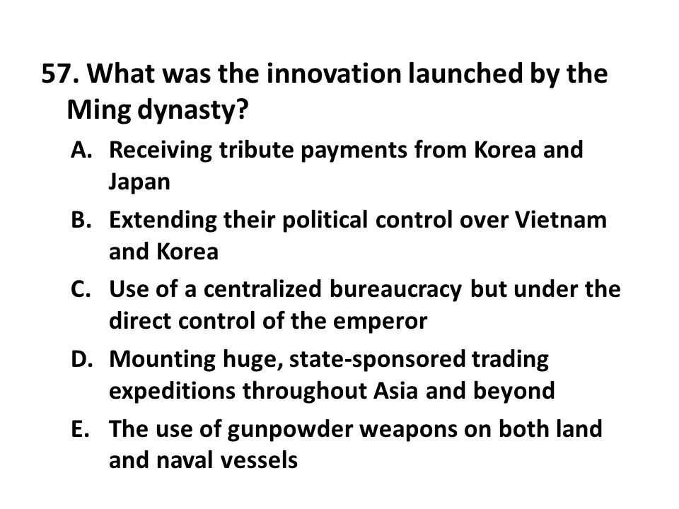 57. What was the innovation launched by the Ming dynasty? A.Receiving tribute payments from Korea and Japan B.Extending their political control over V