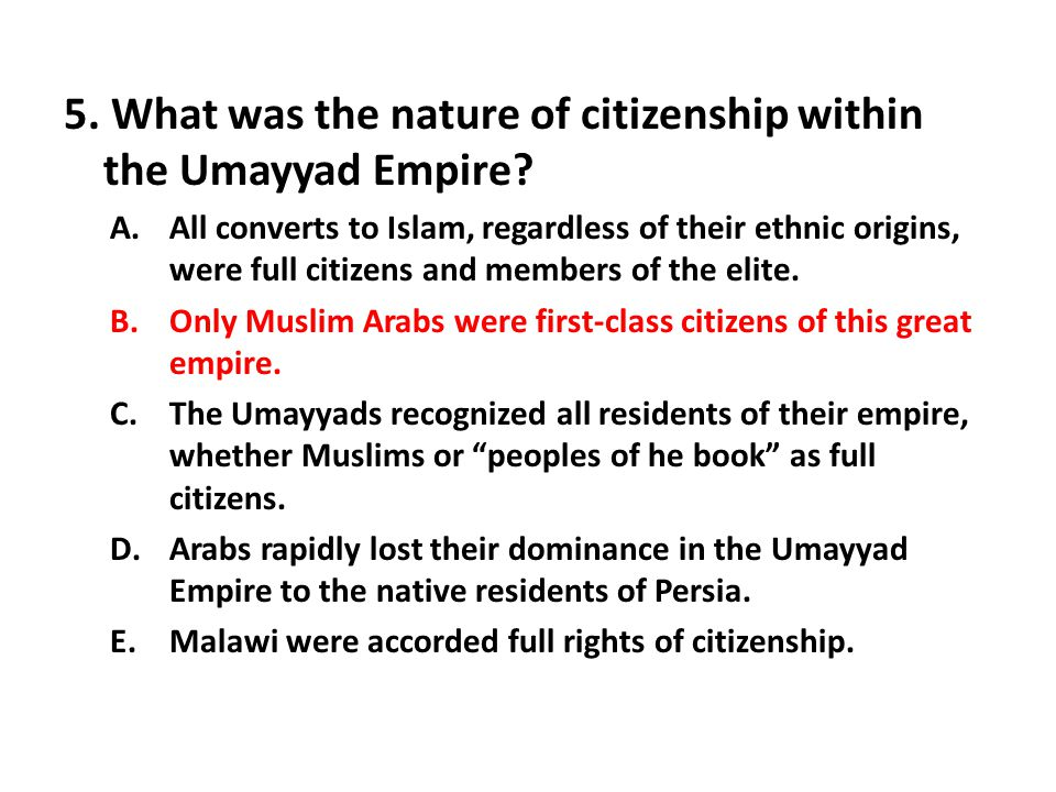 5. What was the nature of citizenship within the Umayyad Empire? A.All converts to Islam, regardless of their ethnic origins, were full citizens and m