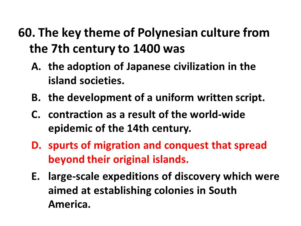 60. The key theme of Polynesian culture from the 7th century to 1400 was A.the adoption of Japanese civilization in the island societies. B.the develo